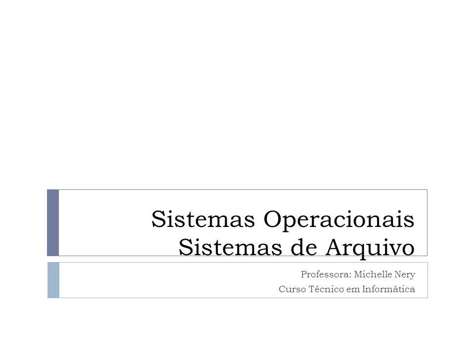Sistemas Operacionais Sistemas de Arquivo Professora: Michelle Nery Curso Técnico em Informática