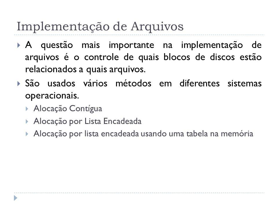 Implementação de Arquivos A questão mais importante na implementação de arquivos é o controle de quais blocos de discos estão relacionados a quais arq