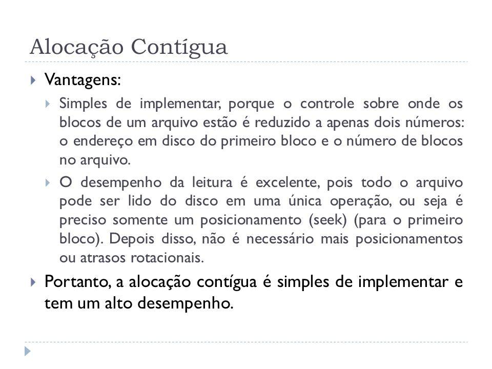 Alocação Contígua Vantagens: Simples de implementar, porque o controle sobre onde os blocos de um arquivo estão é reduzido a apenas dois números: o en