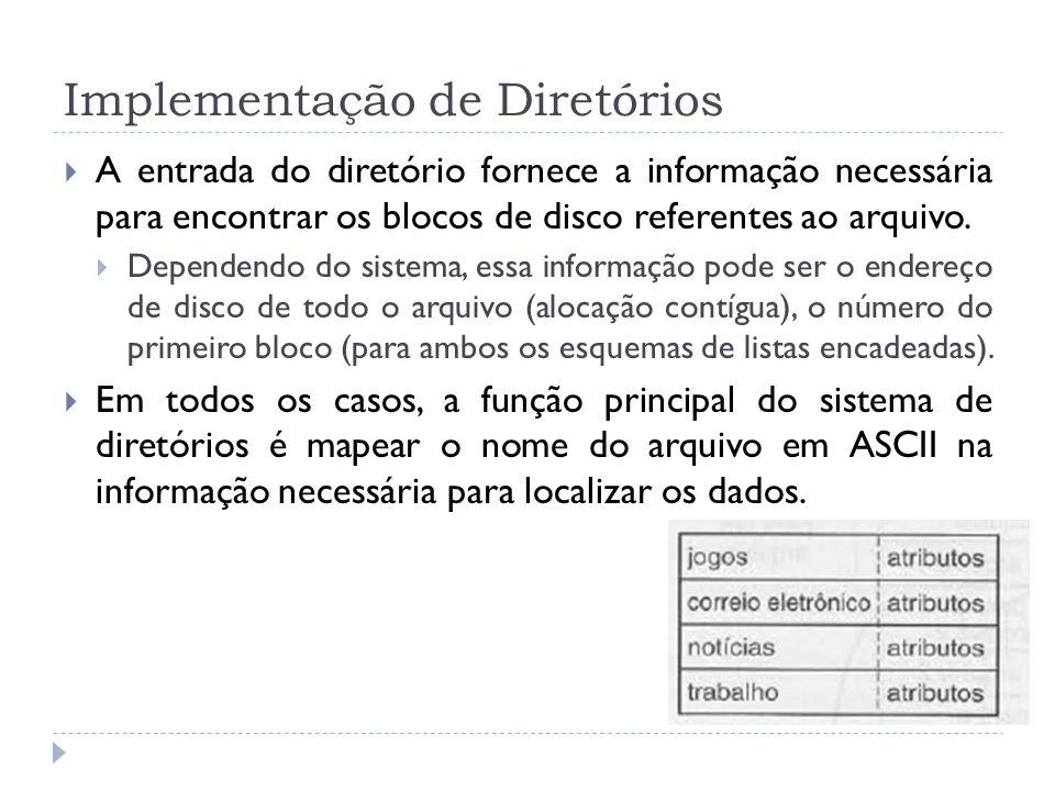 Implementação de Diretórios A entrada do diretório fornece a informação necessária para encontrar os blocos de disco referentes ao arquivo. Dependendo