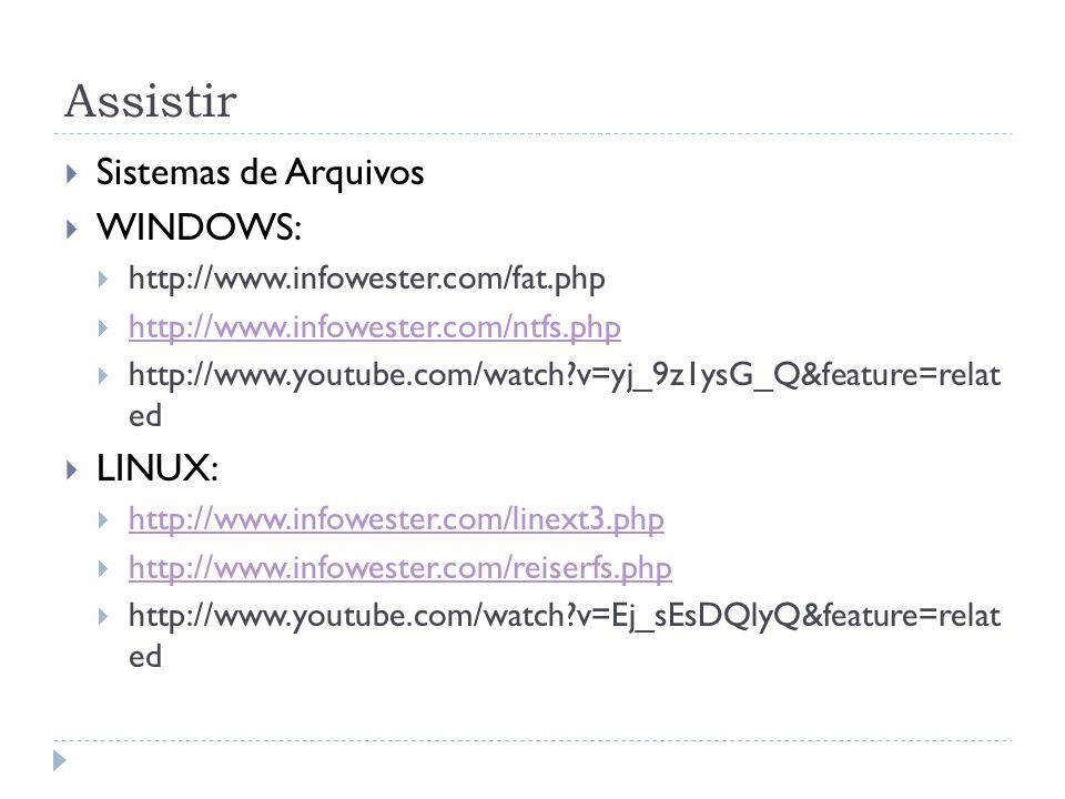 Assistir Sistemas de Arquivos WINDOWS: http://www.infowester.com/fat.php http://www.infowester.com/ntfs.php http://www.youtube.com/watch?v=yj_9z1ysG_Q&feature=relat ed LINUX: http://www.infowester.com/linext3.php http://www.infowester.com/reiserfs.php http://www.youtube.com/watch?v=Ej_sEsDQlyQ&feature=relat ed