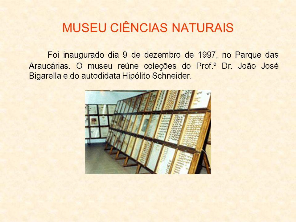 MUSEU CIÊNCIAS NATURAIS Foi inaugurado dia 9 de dezembro de 1997, no Parque das Araucárias. O museu reúne coleções do Prof.º Dr. João José Bigarella e