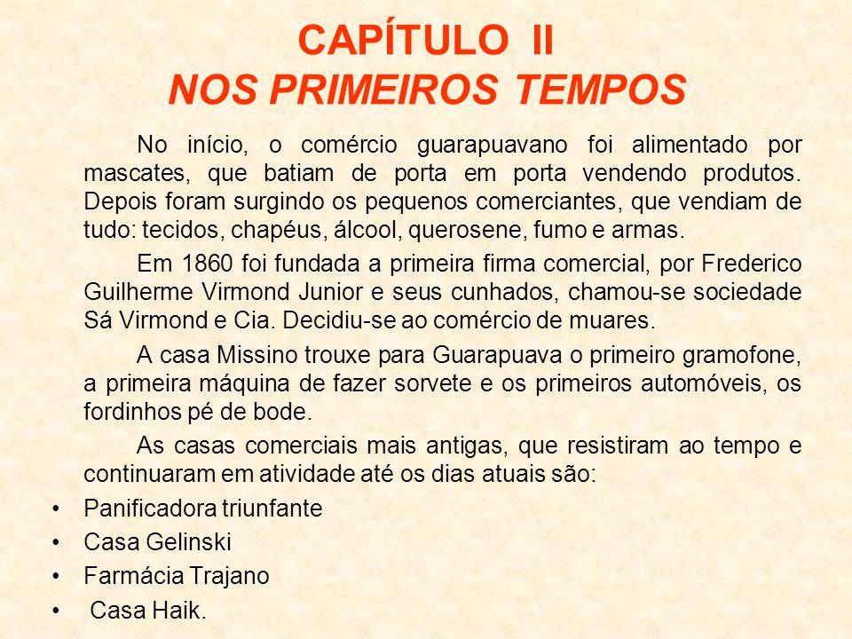 CAPÍTULO II NOS PRIMEIROS TEMPOS No início, o comércio guarapuavano foi alimentado por mascates, que batiam de porta em porta vendendo produtos. Depoi