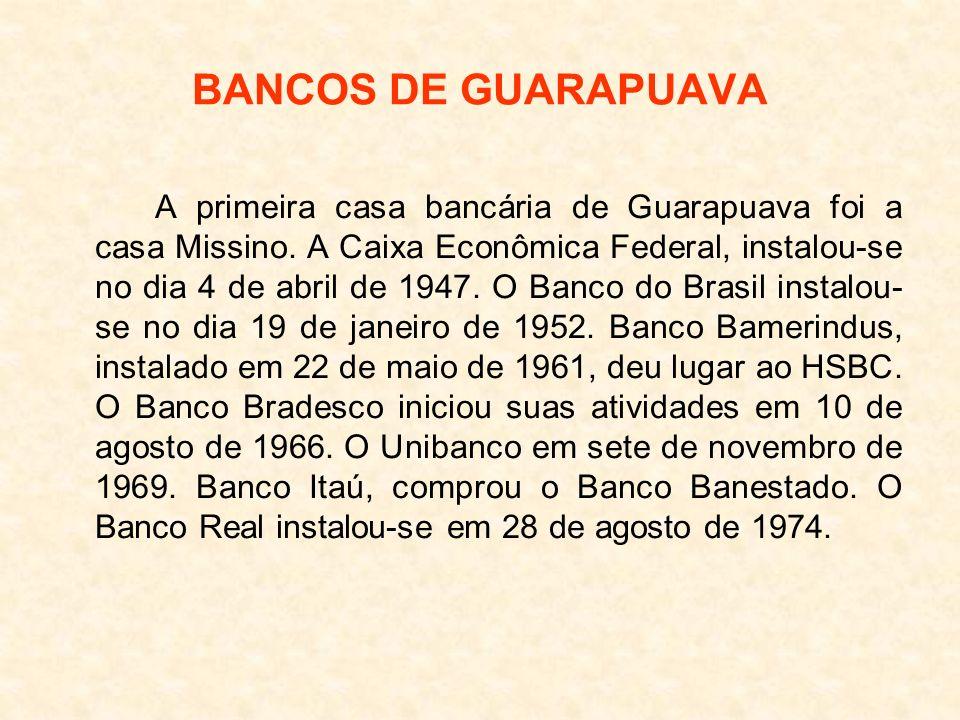 BANCOS DE GUARAPUAVA A primeira casa bancária de Guarapuava foi a casa Missino. A Caixa Econômica Federal, instalou-se no dia 4 de abril de 1947. O Ba