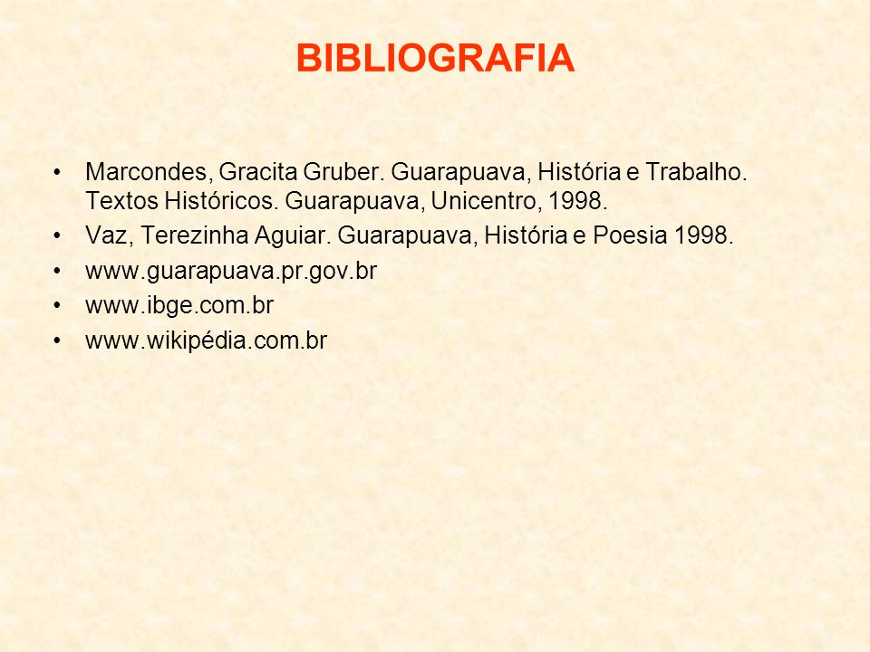 BIBLIOGRAFIA Marcondes, Gracita Gruber. Guarapuava, História e Trabalho. Textos Históricos. Guarapuava, Unicentro, 1998. Vaz, Terezinha Aguiar. Guarap