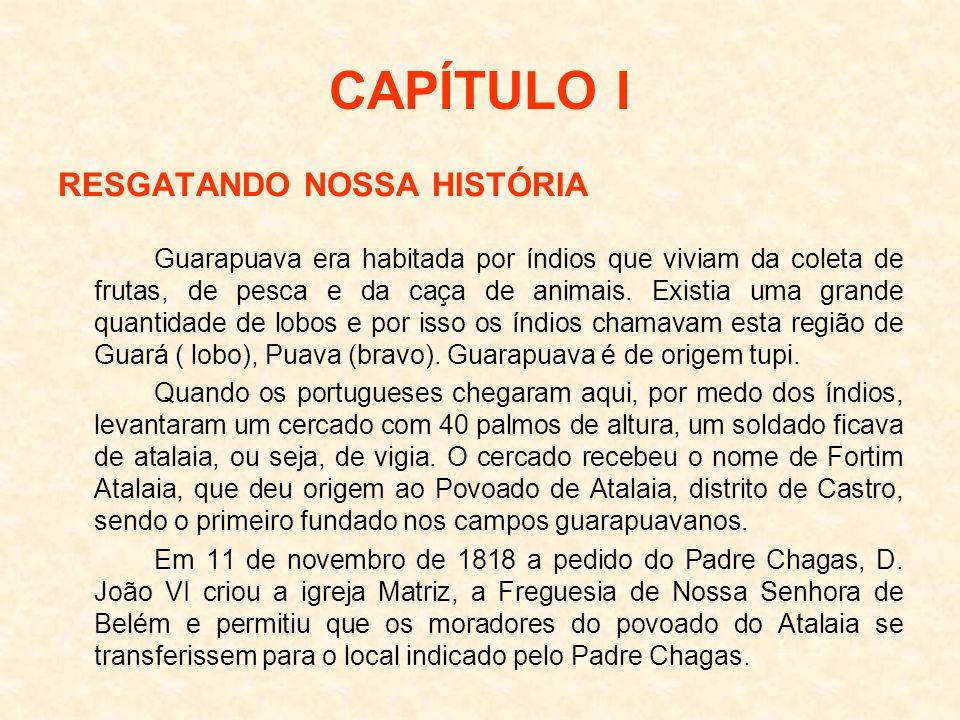 CAPÍTULO I RESGATANDO NOSSA HISTÓRIA Guarapuava era habitada por índios que viviam da coleta de frutas, de pesca e da caça de animais. Existia uma gra