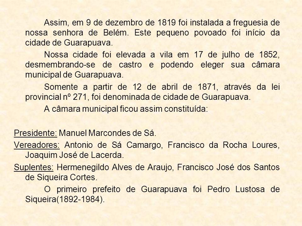 Assim, em 9 de dezembro de 1819 foi instalada a freguesia de nossa senhora de Belém. Este pequeno povoado foi início da cidade de Guarapuava. Nossa ci