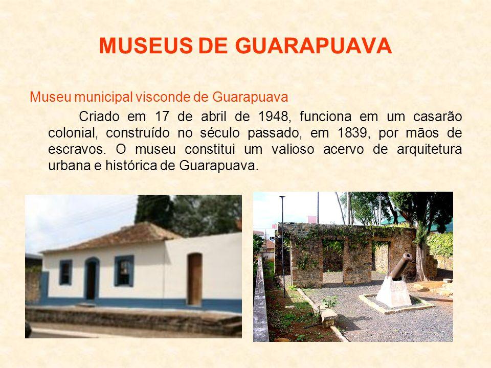 MUSEUS DE GUARAPUAVA Museu municipal visconde de Guarapuava Criado em 17 de abril de 1948, funciona em um casarão colonial, construído no século passa