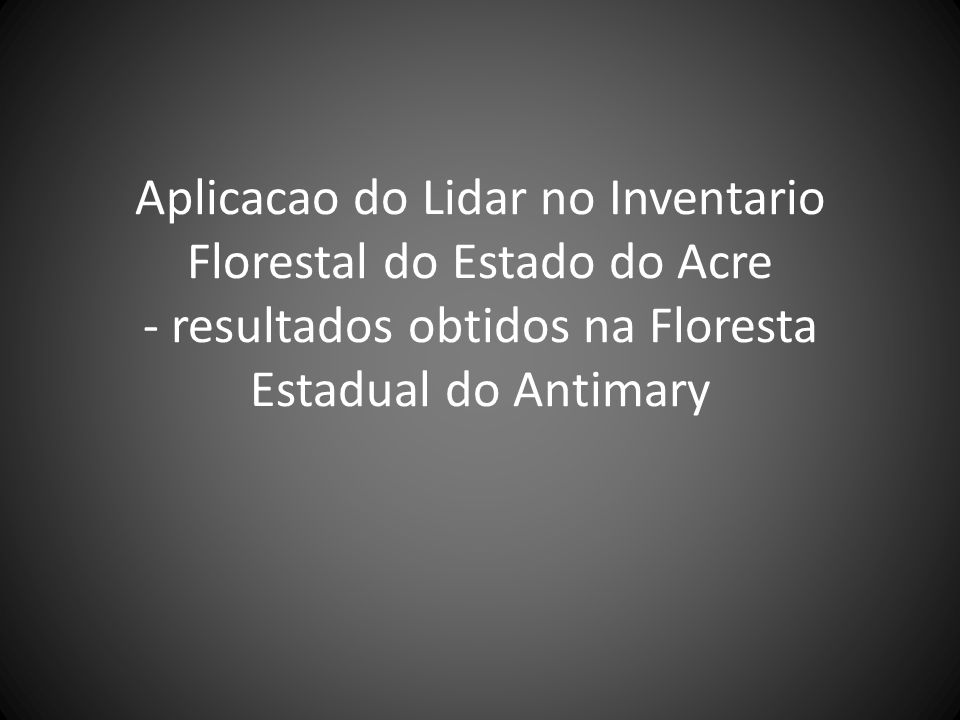 Aplicacao do Lidar no Inventario Florestal do Estado do Acre - resultados obtidos na Floresta Estadual do Antimary