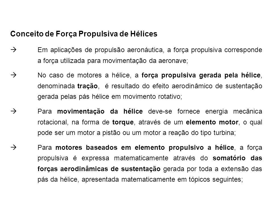Conceito de Força Propulsiva de Hélices Em aplicações de propulsão aeronáutica, a força propulsiva corresponde a força utilizada para movimentação da aeronave; No caso de motores a hélice, a força propulsiva gerada pela hélice, denominada tração, é resultado do efeito aerodinâmico de sustentação gerada pelas pás hélice em movimento rotativo; Para movimentação da hélice deve-se fornece energia mecânica rotacional, na forma de torque, através de um elemento motor, o qual pode ser um motor a pistão ou um motor a reação do tipo turbina; Para motores baseados em elemento propulsivo a hélice, a força propulsiva é expressa matematicamente através do somatório das forças aerodinâmicas de sustentação gerada por toda a extensão das pás da hélice, apresentada matematicamente em tópicos seguintes;