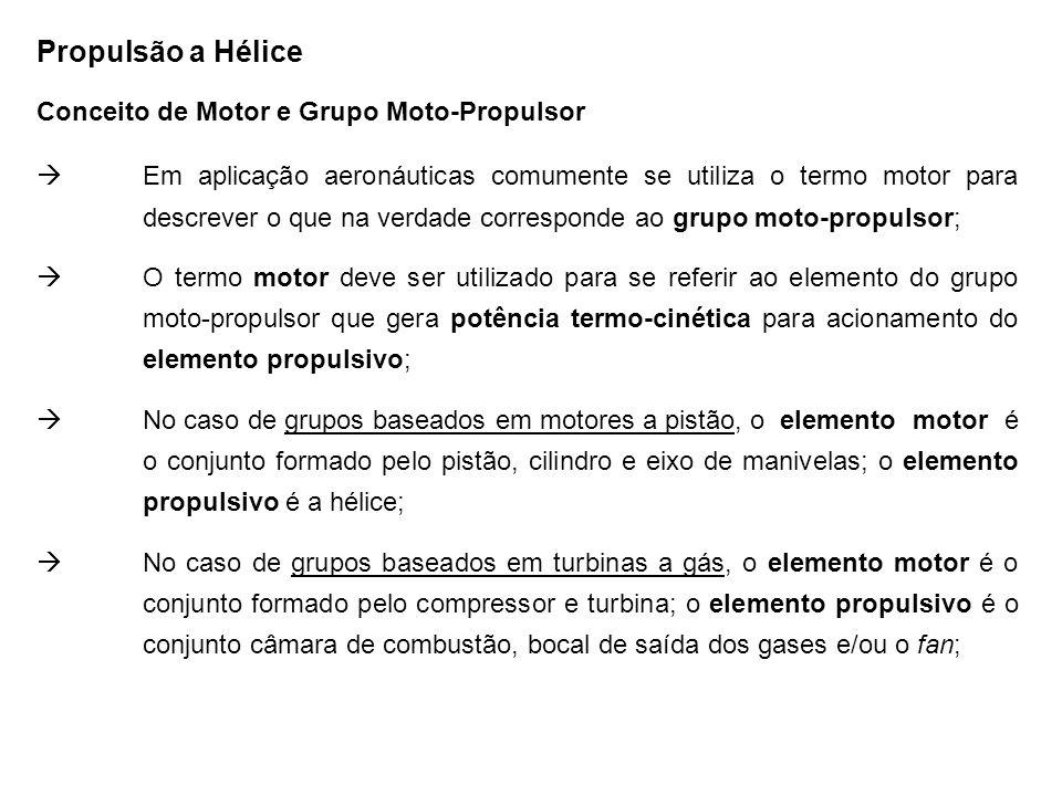 Propulsão a Hélice Conceito de Motor e Grupo Moto-Propulsor Em aplicação aeronáuticas comumente se utiliza o termo motor para descrever o que na verdade corresponde ao grupo moto-propulsor; O termo motor deve ser utilizado para se referir ao elemento do grupo moto-propulsor que gera potência termo-cinética para acionamento do elemento propulsivo; No caso de grupos baseados em motores a pistão, o elemento motor é o conjunto formado pelo pistão, cilindro e eixo de manivelas; o elemento propulsivo é a hélice; No caso de grupos baseados em turbinas a gás, o elemento motor é o conjunto formado pelo compressor e turbina; o elemento propulsivo é o conjunto câmara de combustão, bocal de saída dos gases e/ou o fan;