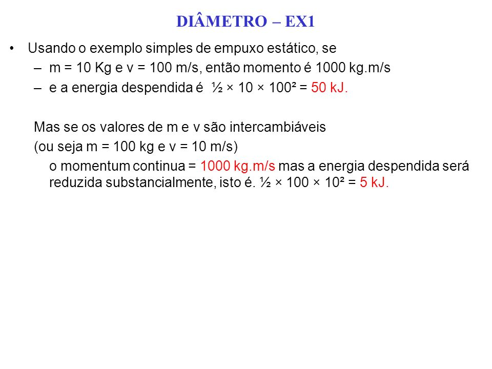 DIÂMETRO – EX1 Usando o exemplo simples de empuxo estático, se –m = 10 Kg e v = 100 m/s, então momento é 1000 kg.m/s –e a energia despendida é ½ × 10 × 100² = 50 kJ.