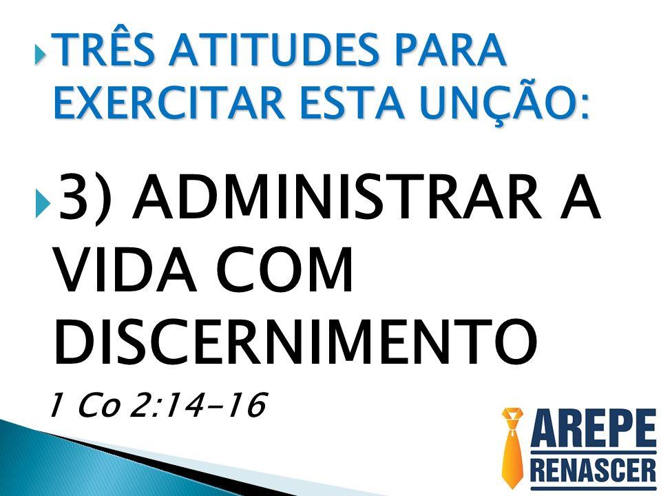 TRÊS ATITUDES PARA EXERCITAR ESTA UNÇÃO: TRÊS ATITUDES PARA EXERCITAR ESTA UNÇÃO: 3) ADMINISTRAR A VIDA COM DISCERNIMENTO 1 Co 2:14-16