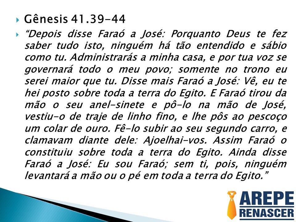 Gênesis 41.39-44 Depois disse Faraó a José: Porquanto Deus te fez saber tudo isto, ninguém há tão entendido e sábio como tu. Administrarás a minha cas