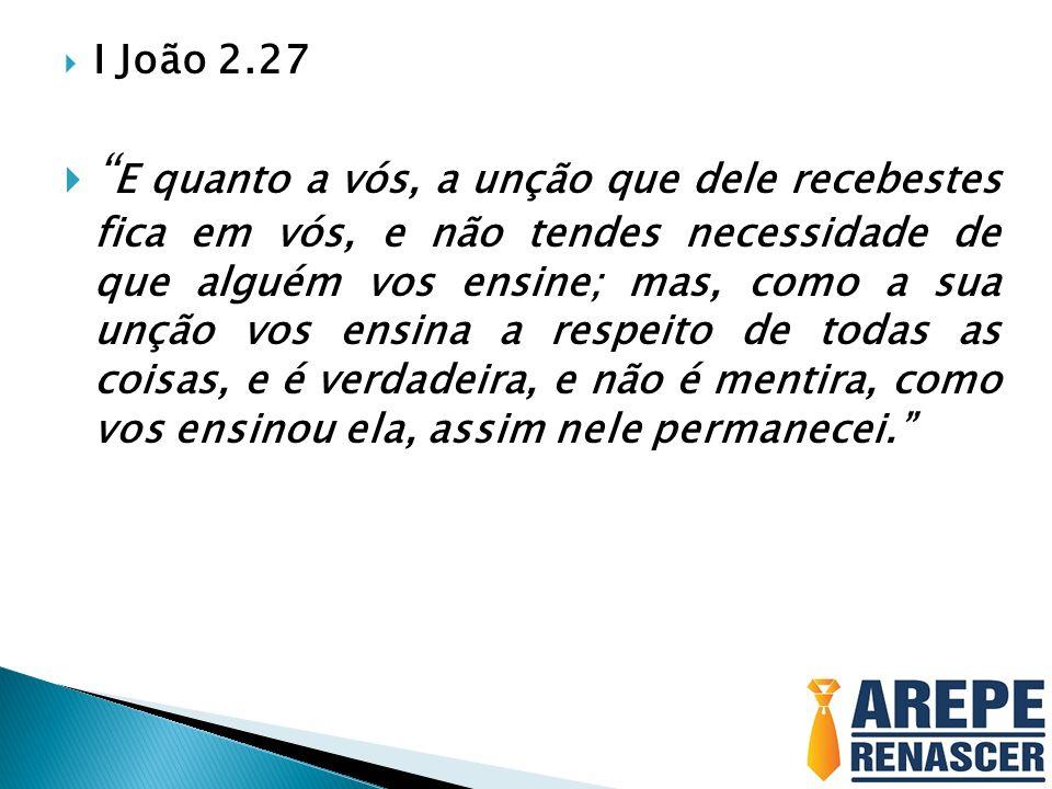I João 2.27 E quanto a vós, a unção que dele recebestes fica em vós, e não tendes necessidade de que alguém vos ensine; mas, como a sua unção vos ensi