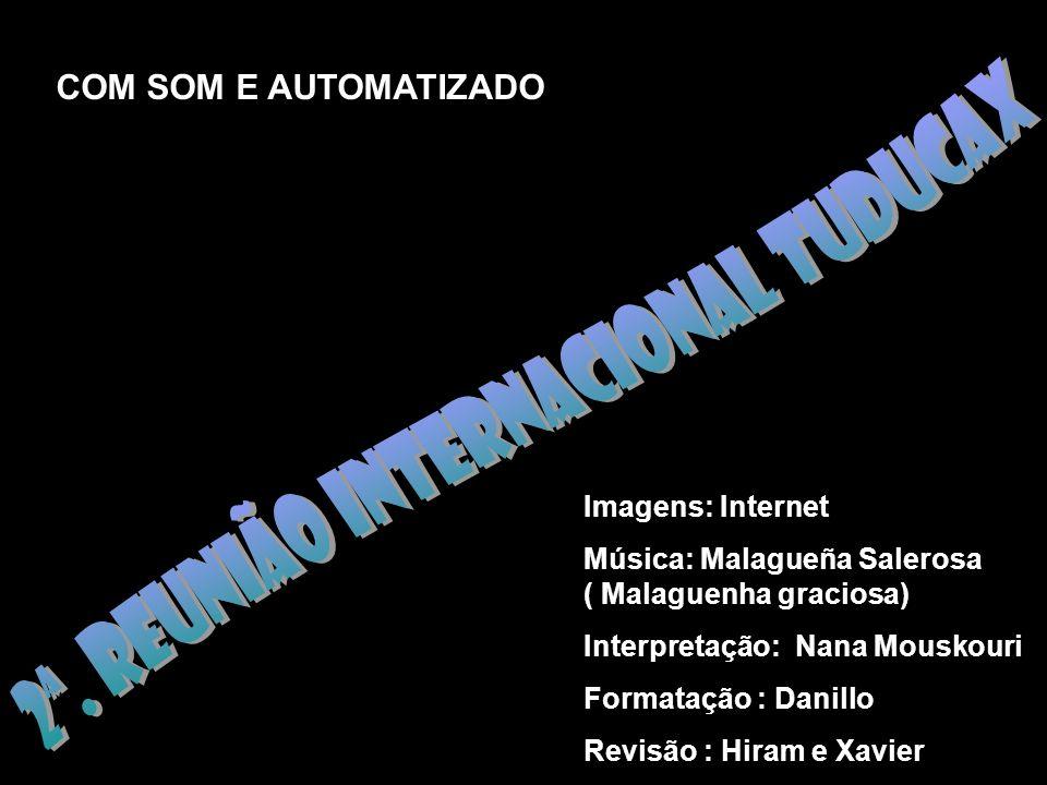 COM SOM E AUTOMATIZADO Imagens: Internet Música: Malagueña Salerosa ( Malaguenha graciosa) Interpretação: Nana Mouskouri Formatação : Danillo Revisão : Hiram e Xavier