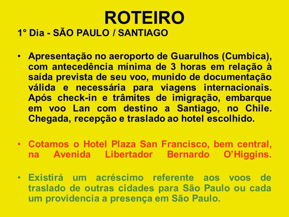 ROTEIRO 1° Dia - SÃO PAULO / SANTIAGO Apresentação no aeroporto de Guarulhos (Cumbica), com antecedência mínima de 3 horas em relação à saída prevista de seu voo, munido de documentação válida e necessária para viagens internacionais.