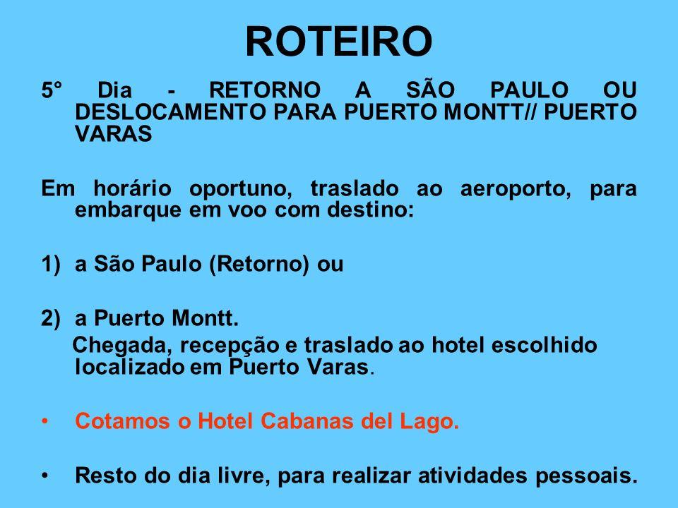 ROTEIRO 5° Dia - RETORNO A SÃO PAULO OU DESLOCAMENTO PARA PUERTO MONTT// PUERTO VARAS Em horário oportuno, traslado ao aeroporto, para embarque em voo com destino: 1)a São Paulo (Retorno) ou 2)a Puerto Montt.