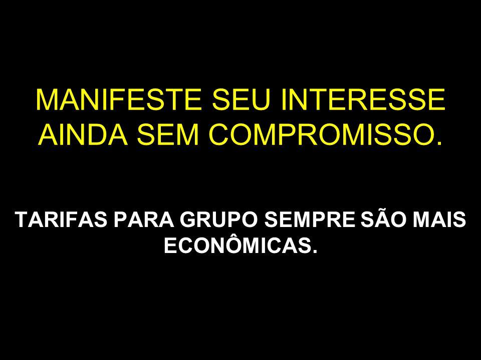 MANIFESTE SEU INTERESSE AINDA SEM COMPROMISSO. TARIFAS PARA GRUPO SEMPRE SÃO MAIS ECONÔMICAS.
