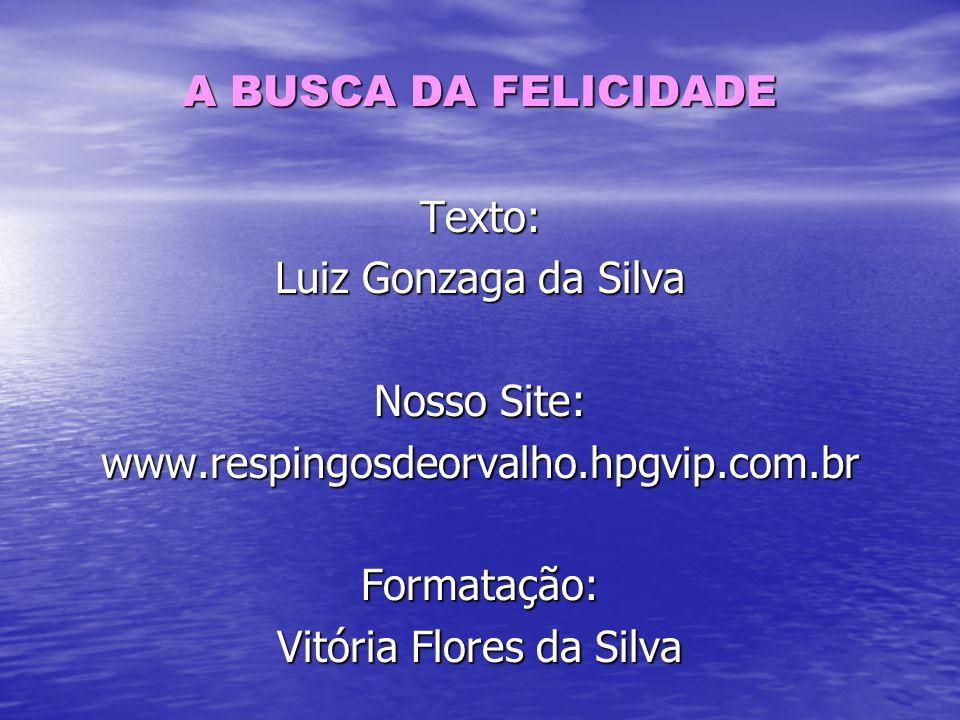 A BUSCA DA FELICIDADE Texto: Luiz Gonzaga da Silva Nosso Site: www.respingosdeorvalho.hpgvip.com.brFormatação: Vitória Flores da Silva