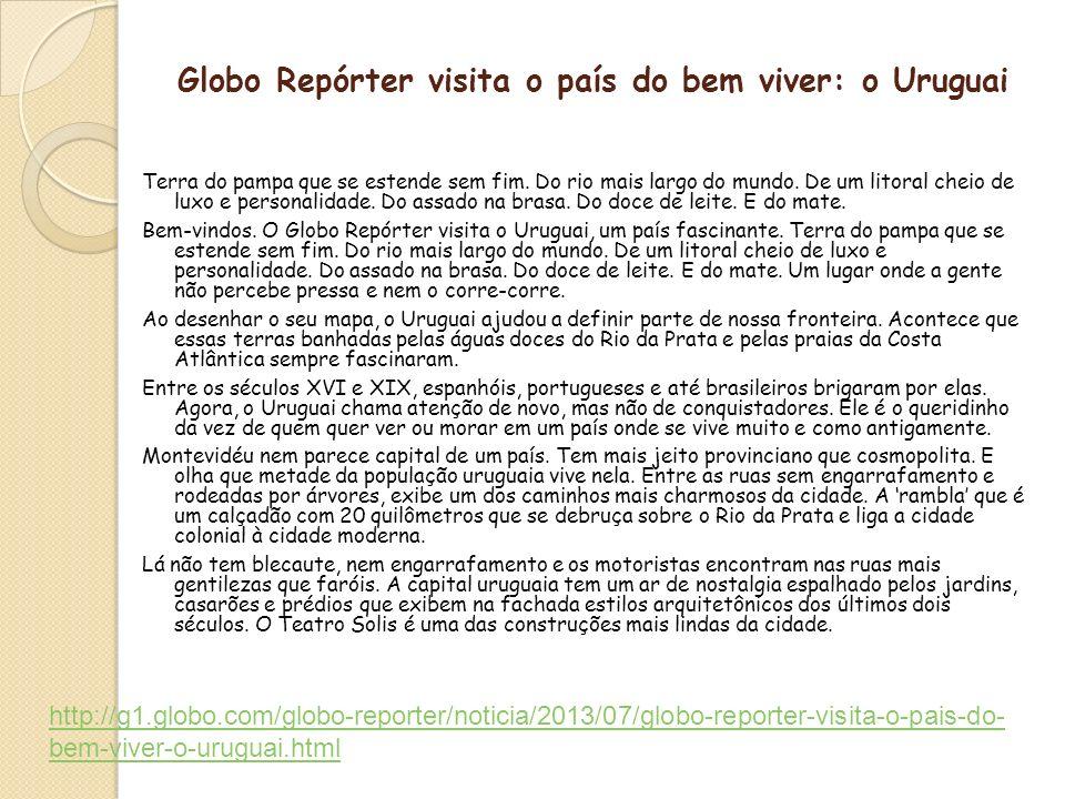 Globo Repórter visita o país do bem viver: o Uruguai Terra do pampa que se estende sem fim. Do rio mais largo do mundo. De um litoral cheio de luxo e