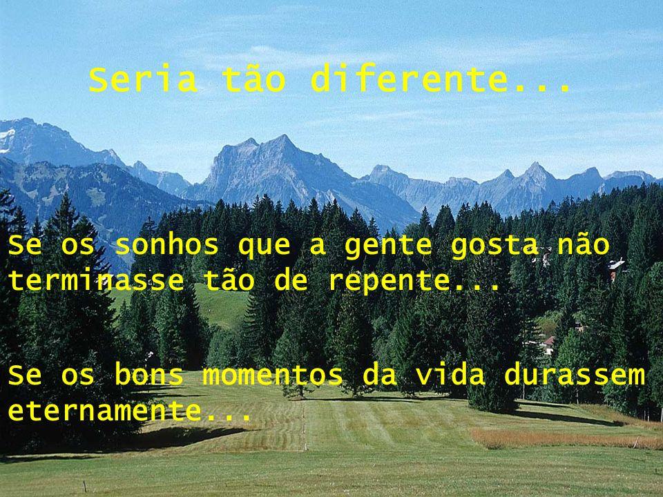 Seria tão diferente...Se os sonhos que a gente gosta não terminasse tão de repente...