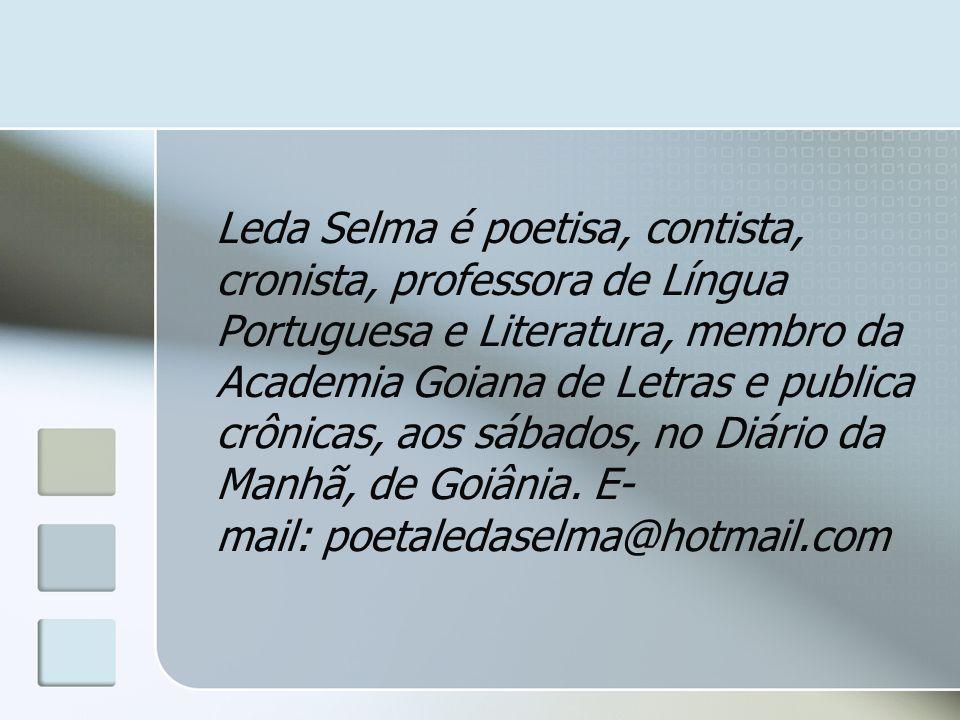 Leda Selma é poetisa, contista, cronista, professora de Língua Portuguesa e Literatura, membro da Academia Goiana de Letras e publica crônicas, aos sá