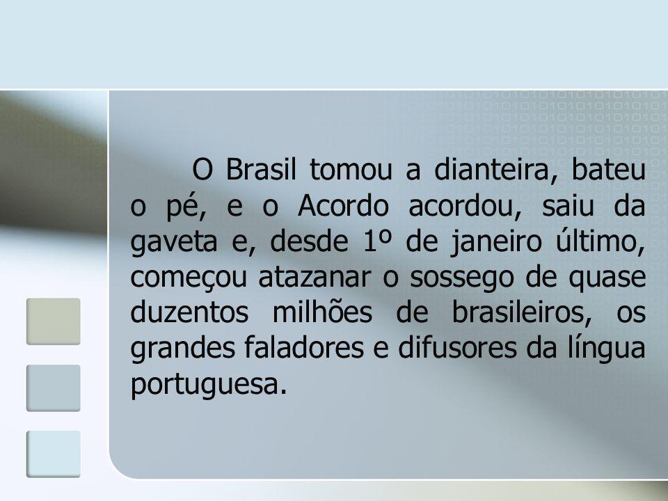 O Brasil tomou a dianteira, bateu o pé, e o Acordo acordou, saiu da gaveta e, desde 1º de janeiro último, começou atazanar o sossego de quase duzentos