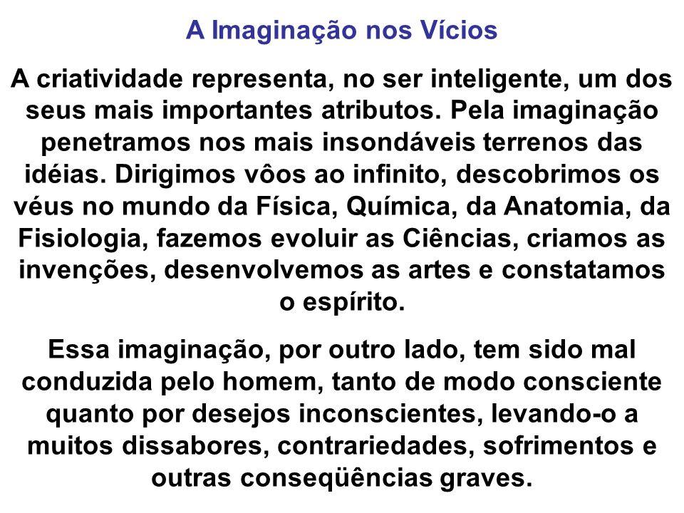 A Imaginação nos Vícios A criatividade representa, no ser inteligente, um dos seus mais importantes atributos. Pela imaginação penetramos nos mais ins