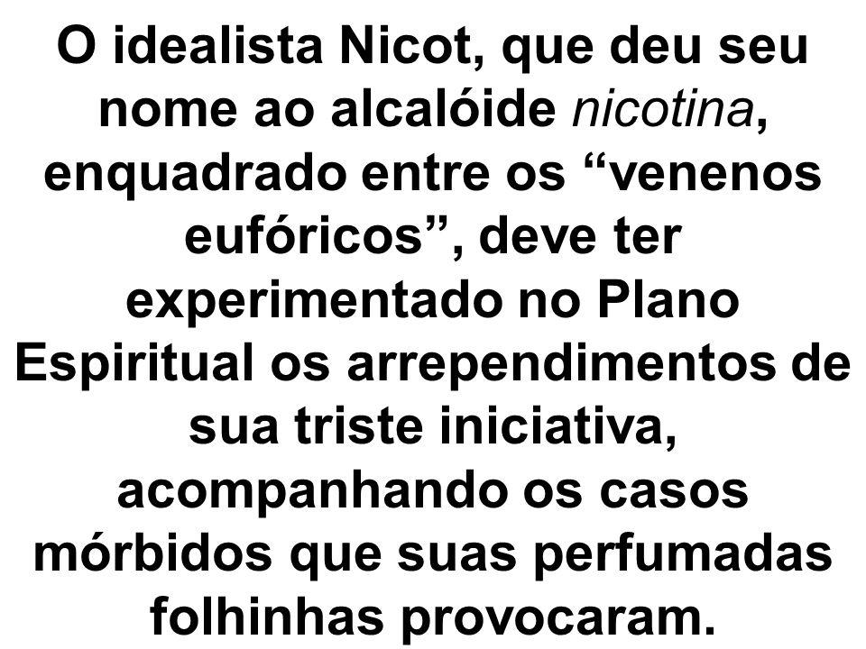 O idealista Nicot, que deu seu nome ao alcalóide nicotina, enquadrado entre os venenos eufóricos, deve ter experimentado no Plano Espiritual os arrepe
