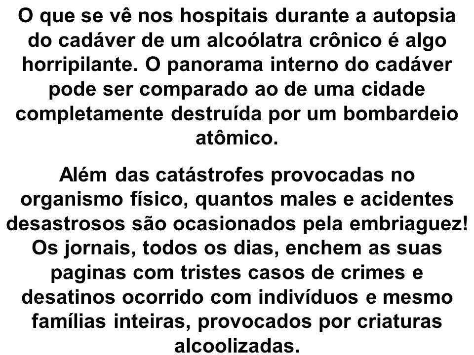 O que se vê nos hospitais durante a autopsia do cadáver de um alcoólatra crônico é algo horripilante. O panorama interno do cadáver pode ser comparado
