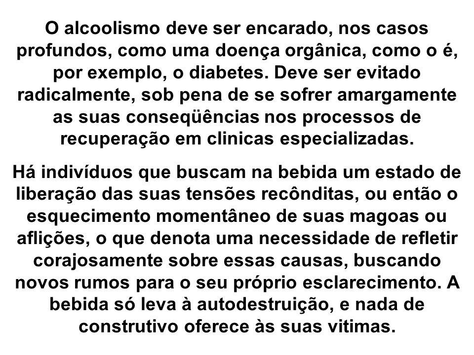 O alcoolismo deve ser encarado, nos casos profundos, como uma doença orgânica, como o é, por exemplo, o diabetes. Deve ser evitado radicalmente, sob p