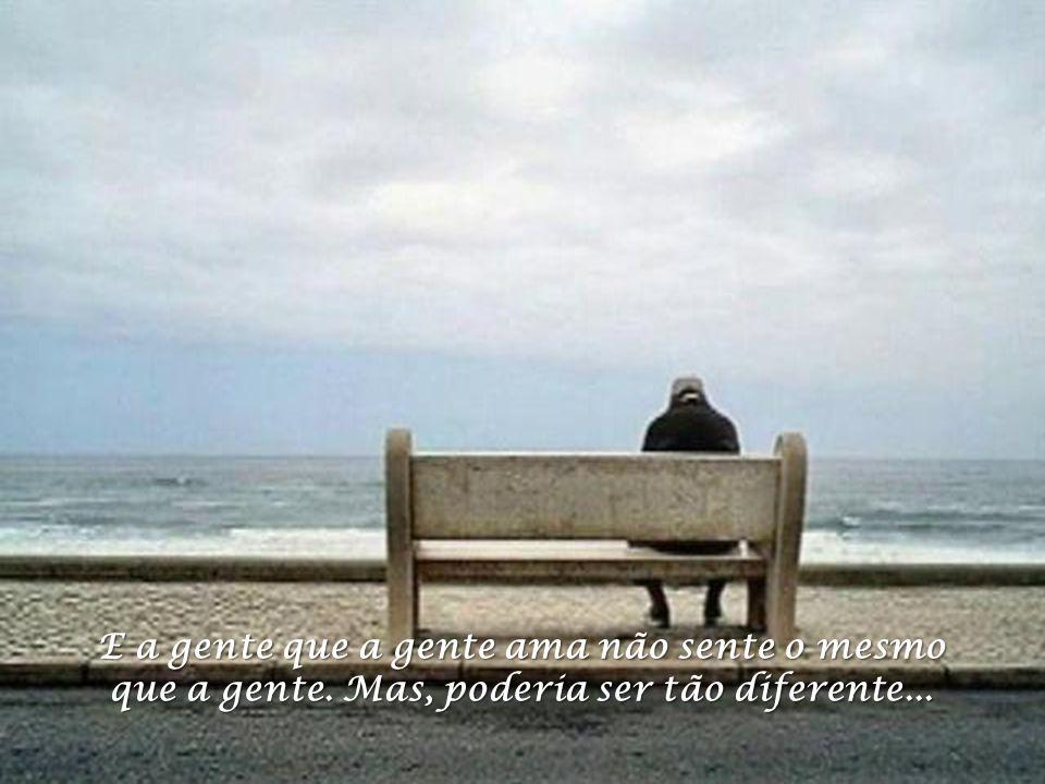 A gente que a gente gosta nem sempre gosta da gente. Das vezes que a gente chora, poucas são de contente.
