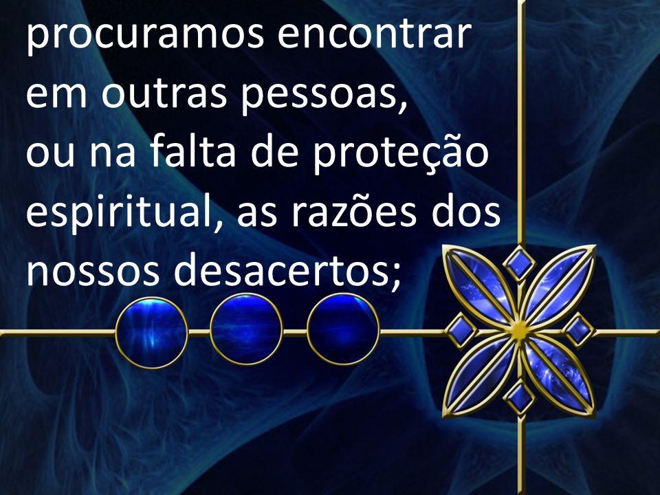 procuramos encontrar em outras pessoas, ou na falta de proteção espiritual, as razões dos nossos desacertos;