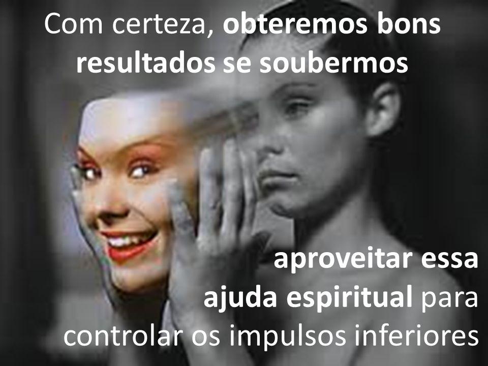 Com certeza, obteremos bons resultados se soubermos aproveitar essa ajuda espiritual para controlar os impulsos inferiores