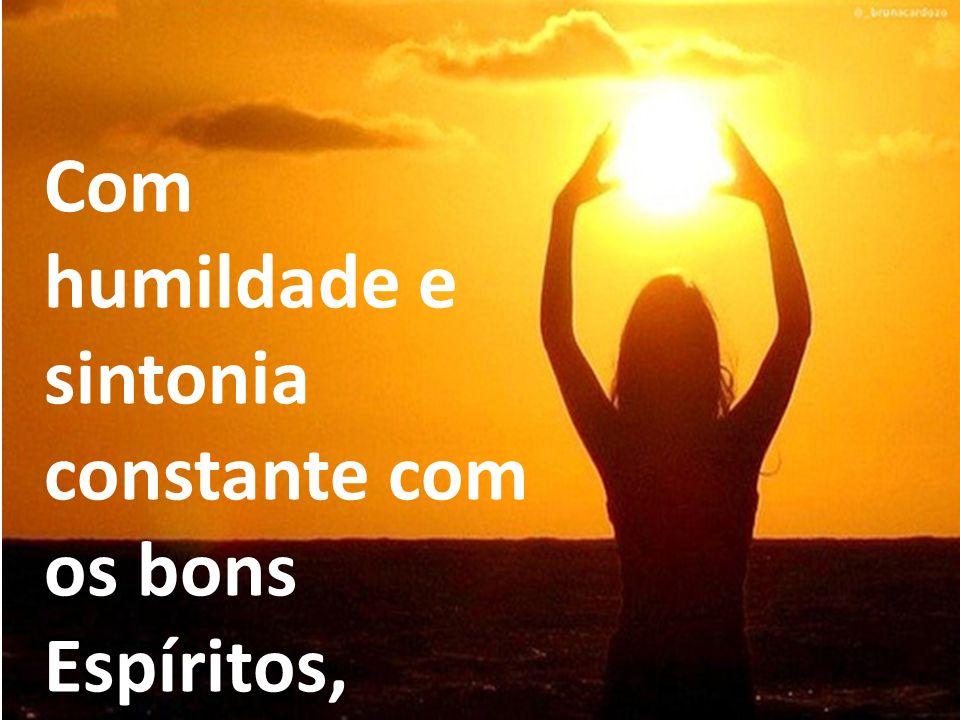 Com humildade e sintonia constante com os bons Espíritos,