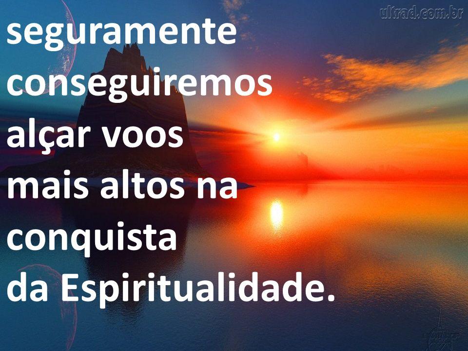 seguramente conseguiremos alçar voos mais altos na conquista da Espiritualidade.
