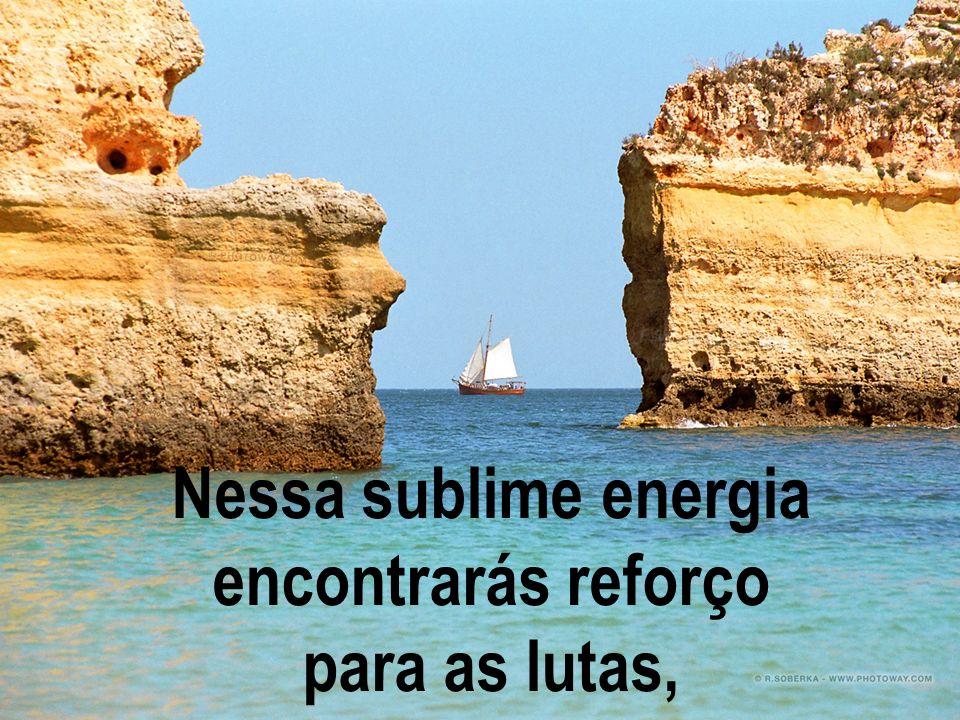 Nessa sublime energia encontrarás reforço para as lutas,