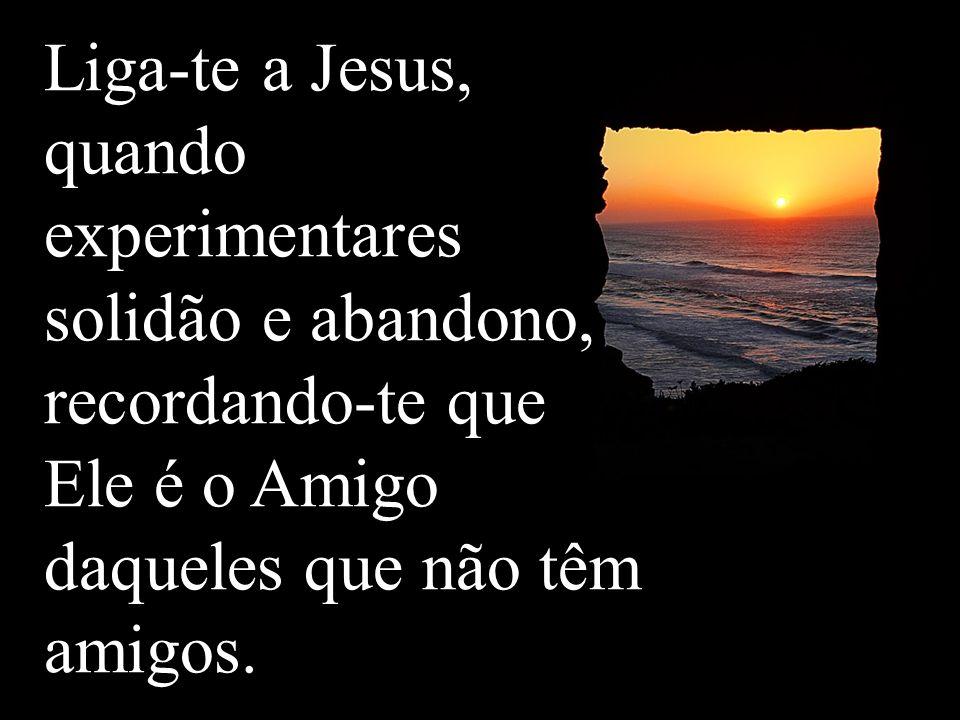 Liga-te a Jesus, quando experimentares solidão e abandono, recordando-te que Ele é o Amigo daqueles que não têm amigos.