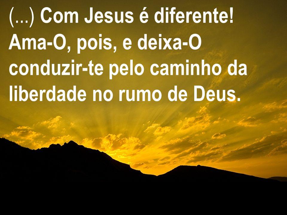 (...) Com Jesus é diferente! Ama-O, pois, e deixa-O conduzir-te pelo caminho da liberdade no rumo de Deus.