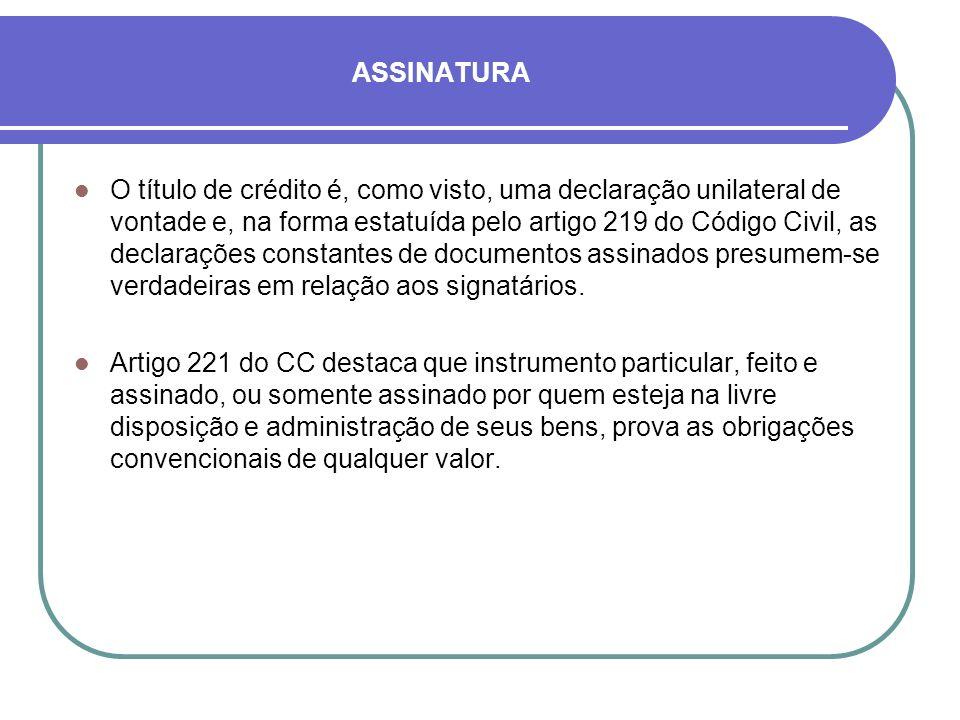ASSINATURA O título de crédito é, como visto, uma declaração unilateral de vontade e, na forma estatuída pelo artigo 219 do Código Civil, as declarações constantes de documentos assinados presumem-se verdadeiras em relação aos signatários.