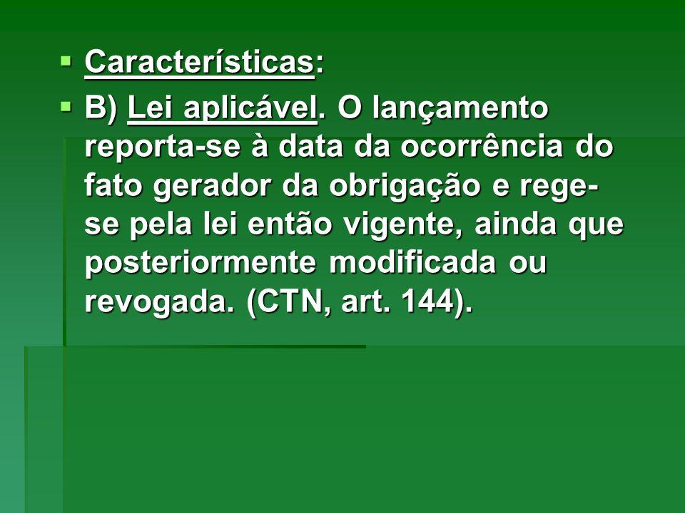 Características: Características: B) Lei aplicável. O lançamento reporta-se à data da ocorrência do fato gerador da obrigação e rege- se pela lei entã