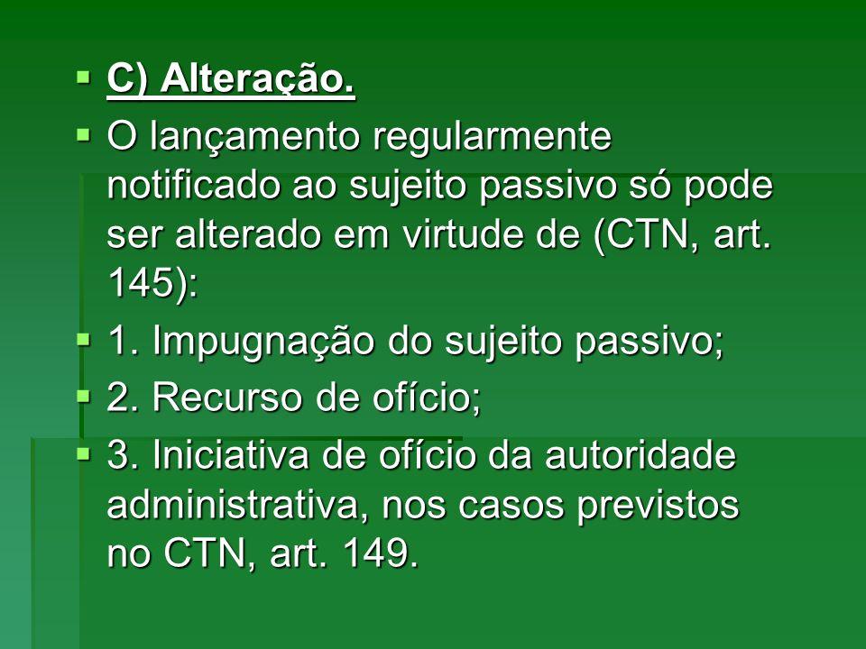 C) Alteração. C) Alteração. O lançamento regularmente notificado ao sujeito passivo só pode ser alterado em virtude de (CTN, art. 145): O lançamento r