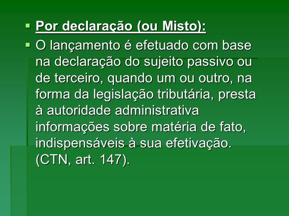 Por declaração (ou Misto): Por declaração (ou Misto): O lançamento é efetuado com base na declaração do sujeito passivo ou de terceiro, quando um ou o