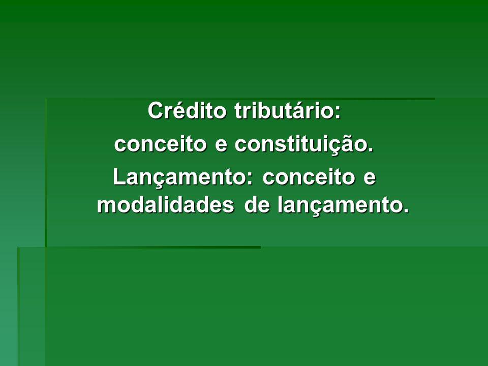 Crédito tributário: conceito e constituição. Lançamento: conceito e modalidades de lançamento.