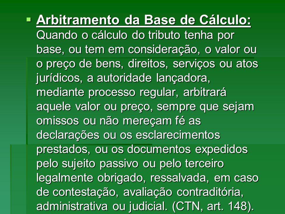 Arbitramento da Base de Cálculo: Quando o cálculo do tributo tenha por base, ou tem em consideração, o valor ou o preço de bens, direitos, serviços ou