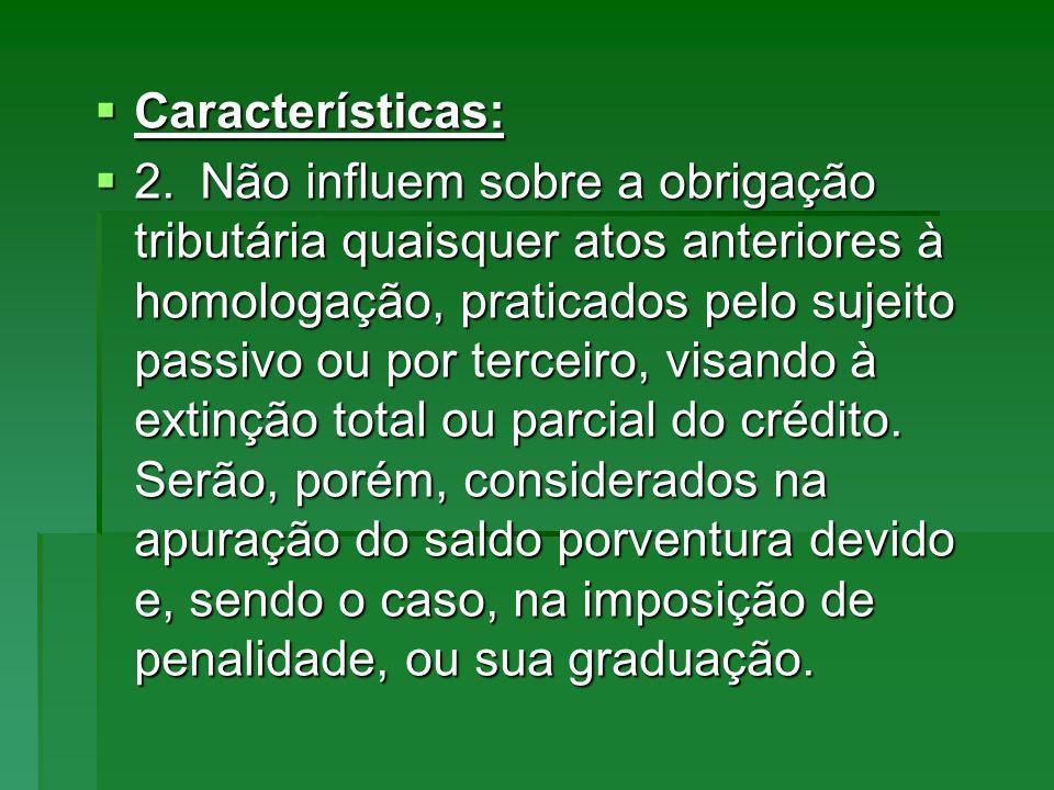 Características: Características: 2.Não influem sobre a obrigação tributária quaisquer atos anteriores à homologação, praticados pelo sujeito passivo