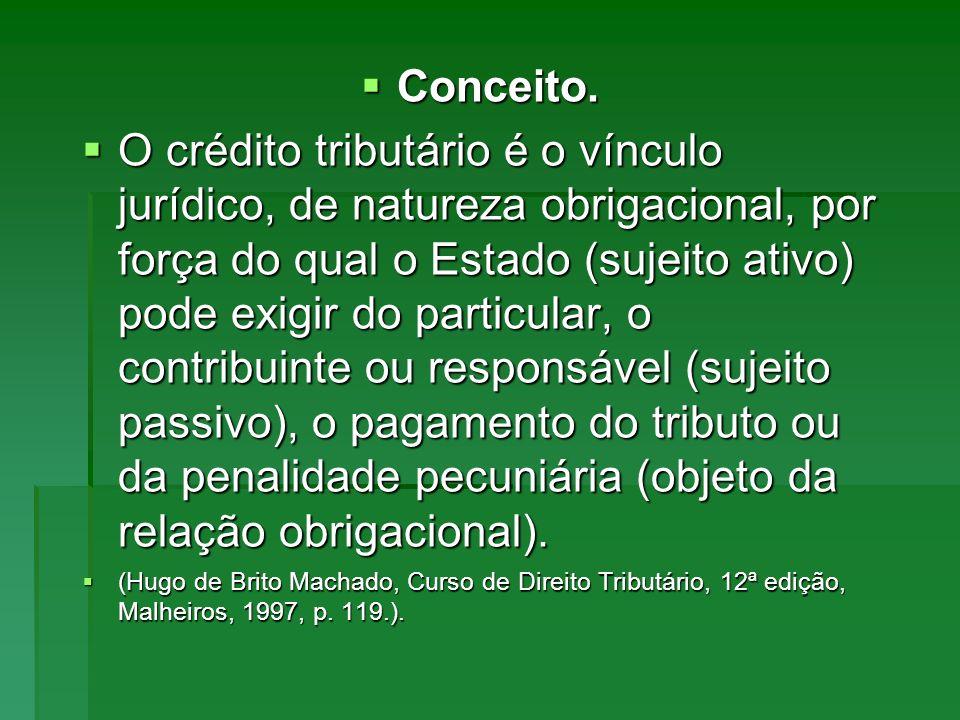 Conceito. Conceito. O crédito tributário é o vínculo jurídico, de natureza obrigacional, por força do qual o Estado (sujeito ativo) pode exigir do par