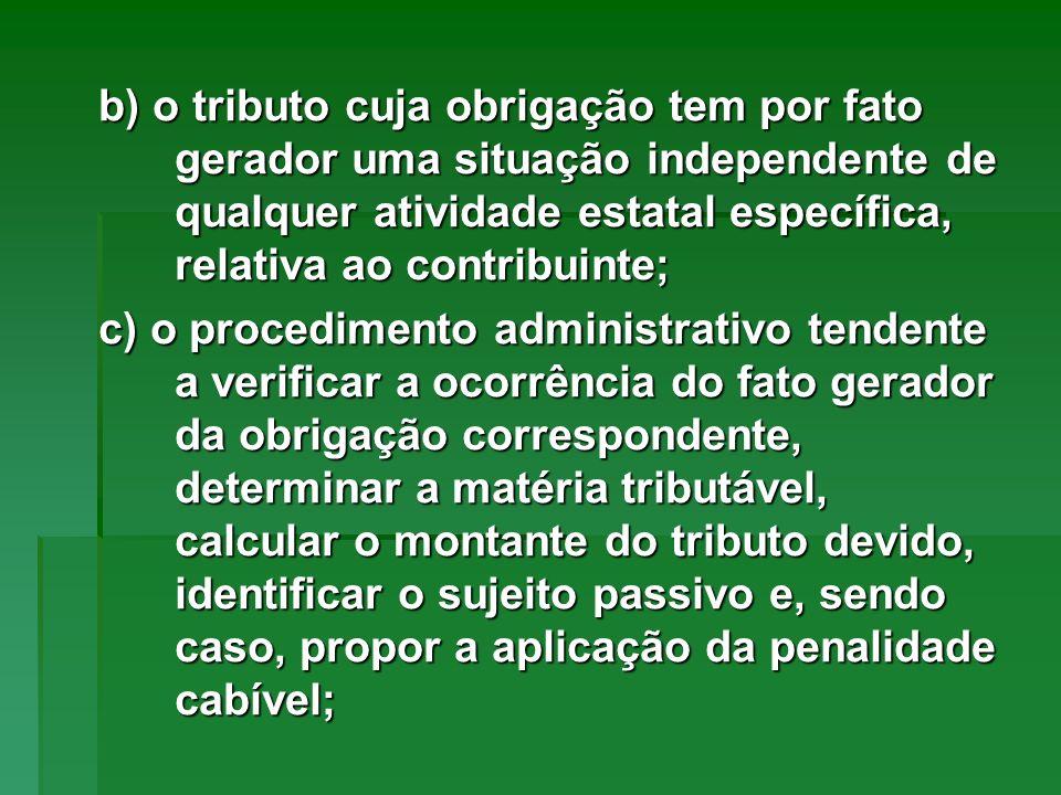 b) o tributo cuja obrigação tem por fato gerador uma situação independente de qualquer atividade estatal específica, relativa ao contribuinte; c) o pr
