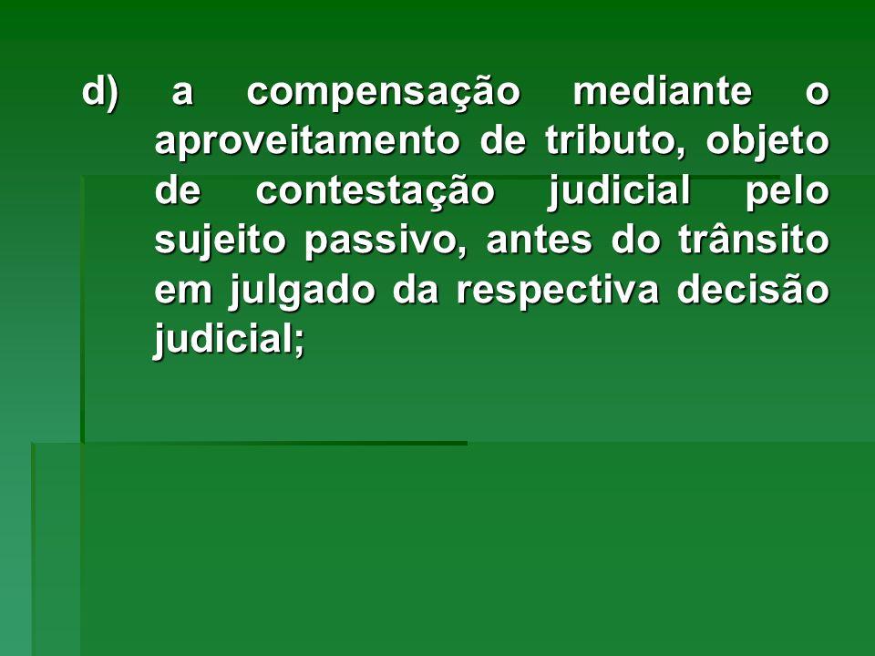 d) a compensação mediante o aproveitamento de tributo, objeto de contestação judicial pelo sujeito passivo, antes do trânsito em julgado da respectiva
